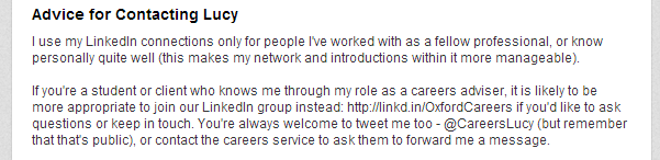 Screenshot of my previous text on LinkedIn: Advice for Contacting Lucy I use my LinkedIn connections only for people I've worked with as a fellow professional, or know personally quite well (this makes my network and introductions within it more manageable).   If you're a student or client who knows me through my role as a careers adviser, it is likely to be more appropriate to join our LinkedIn group instead: http://linkd.in/OxfordCareers if you'd like to ask questions or keep in touch. You're always welcome to tweet me too - @CareersLucy (but remember that that's public), or contact the careers service to ask them to forward me a message.