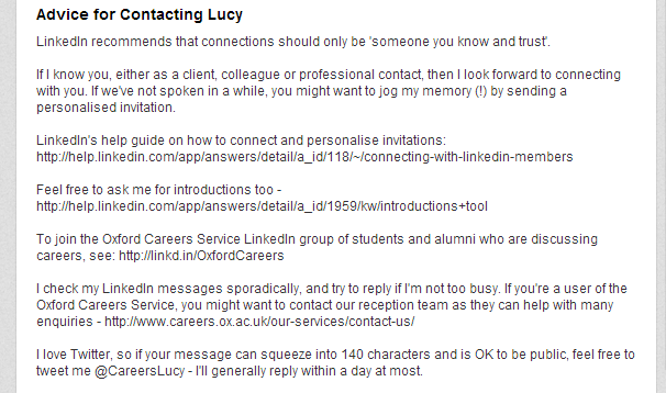 My new 'Advice for contacting Lucy': Advice for Contacting Lucy LinkedIn recommends that connections should only be 'someone you know and trust'.   If I know you, either as a client, colleague or professional contact, then I look forward to connecting with you. If we've not spoken in a while, you might want to jog my memory (!) by sending a personalised invitation.  LinkedIn's help guide on how to connect and personalise invitations: http://help.linkedin.com/app/answers/detail/a_id/118/~/connecting-with-linkedin-members  Feel free to ask me for introductions too -http://help.linkedin.com/app/answers/detail/a_id/1959/kw/introductions+tool  To join the Oxford Careers Service LinkedIn group of students and alumni who are discussing careers, see: http://linkd.in/OxfordCareers   I check my LinkedIn messages sporadically, and try to reply if I'm not too busy. If you're a user of the Oxford Careers Service, you might want to contact our reception team as they can help with many enquiries - http://www.careers.ox.ac.uk/our-services/contact-us/  I love Twitter, so if your message can squeeze into 140 characters and is OK to be public, feel free to tweet me @CareersLucy - I'll generally reply within a day at most.